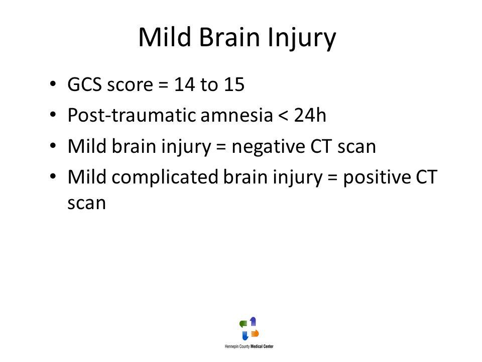 Mild Brain Injury GCS score = 14 to 15 Post-traumatic amnesia < 24h Mild brain injury = negative CT scan Mild complicated brain injury = positive CT s