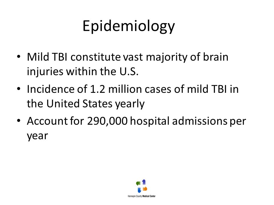 Epidemiology Mild TBI constitute vast majority of brain injuries within the U.S. Incidence of 1.2 million cases of mild TBI in the United States yearl