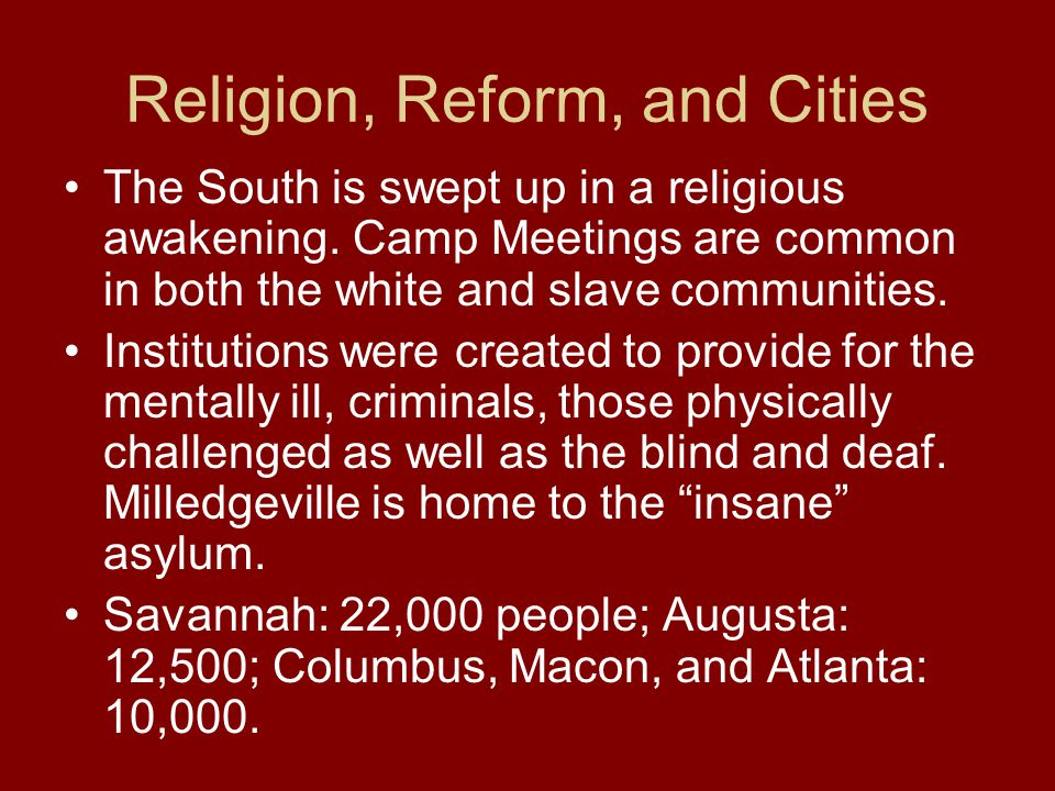 Religion, Reform, and Cities The South is swept up in a religious awakening. Camp Meetings are common in both the white and slave communities. Institu