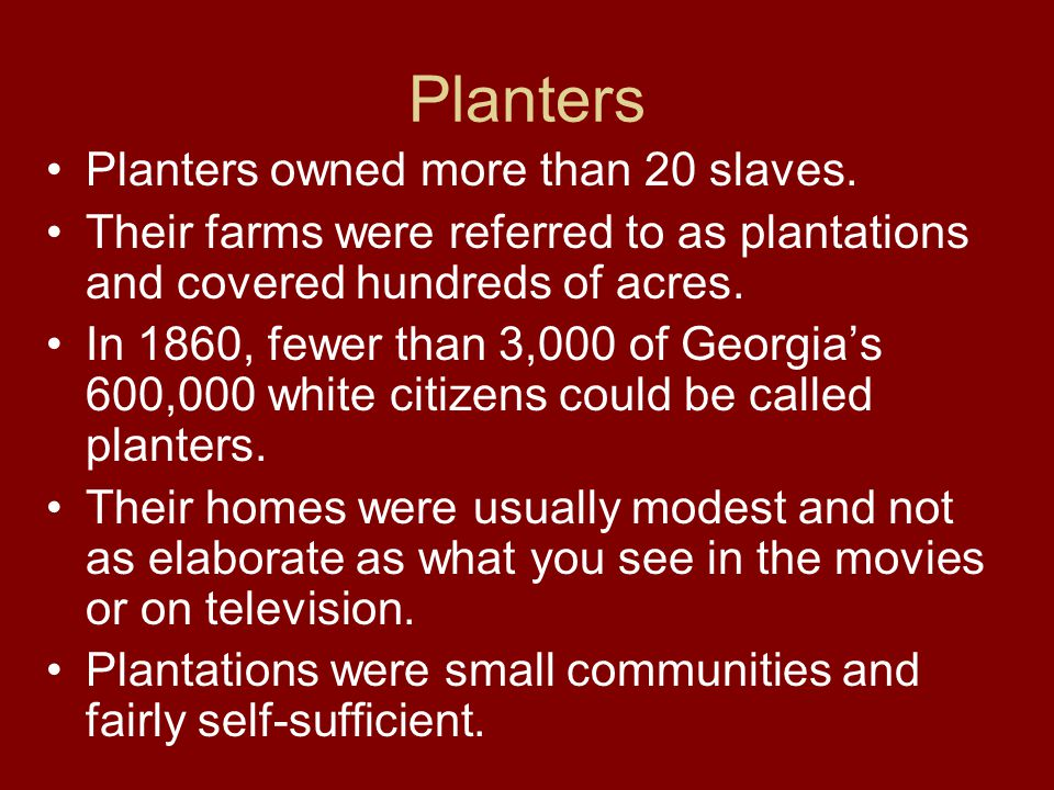 Planters Planters owned more than 20 slaves. Their farms were referred to as plantations and covered hundreds of acres. In 1860, fewer than 3,000 of G