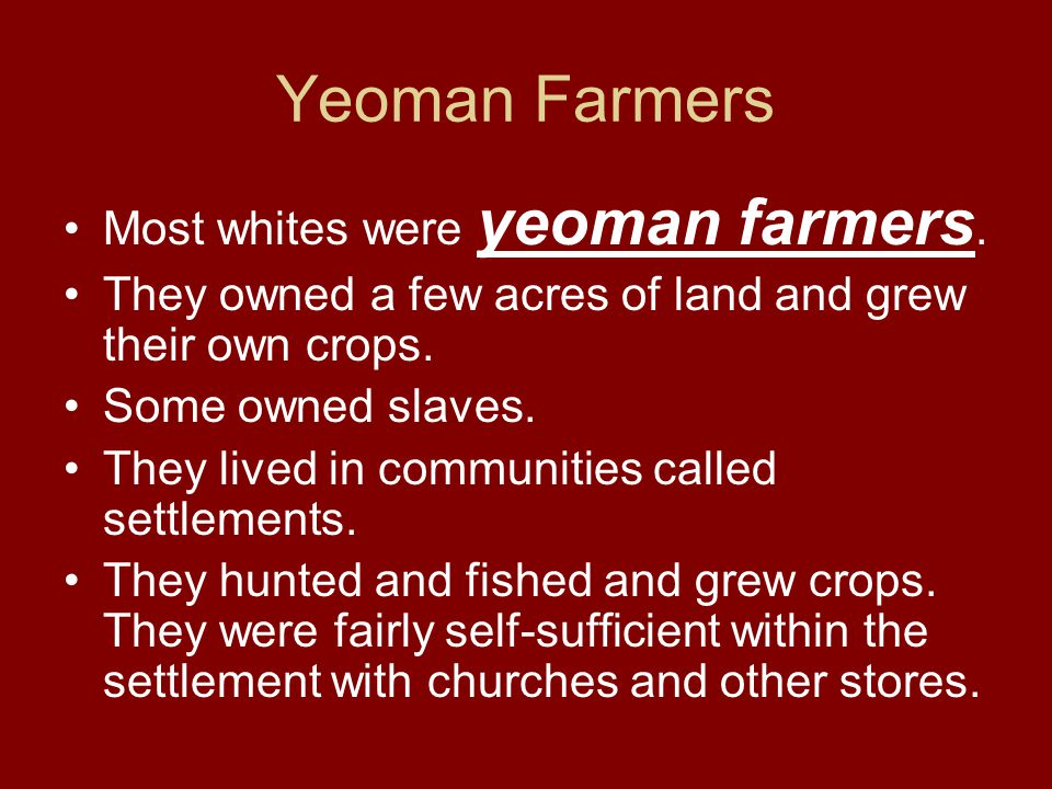Yeoman Farmers Most whites were yeoman farmers. They owned a few acres of land and grew their own crops. Some owned slaves. They lived in communities