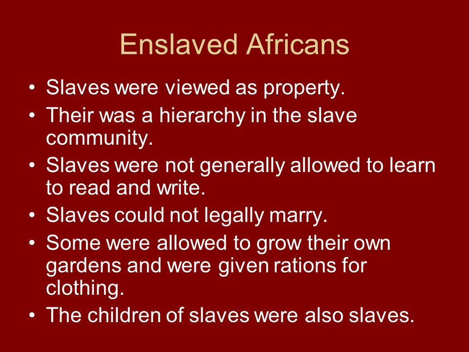 Enslaved Africans Slaves were viewed as property. Their was a hierarchy in the slave community. Slaves were not generally allowed to learn to read and