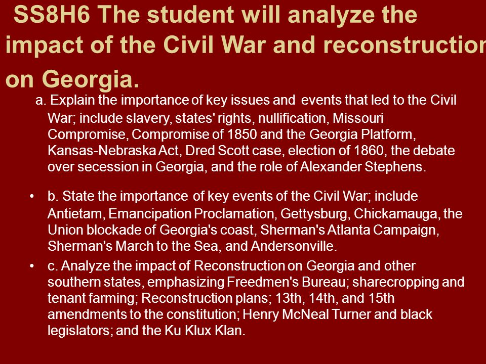 SS8H6 The student will analyze the impact of the Civil War and reconstruction on Georgia. a. Explain the importance of key issues and events that led