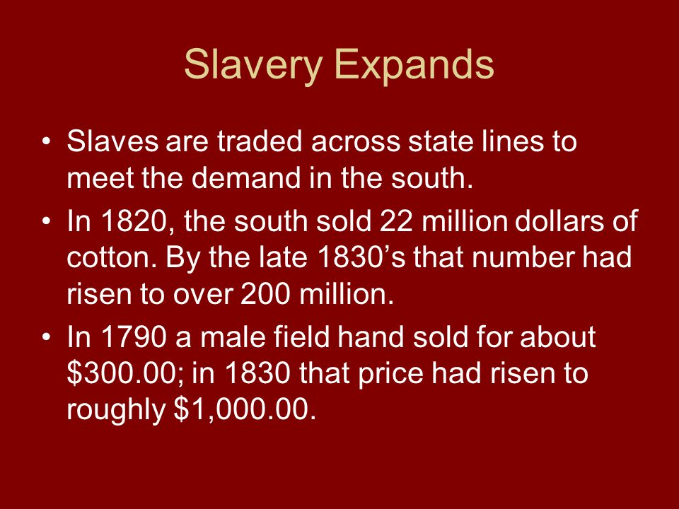 Slavery Expands Slaves are traded across state lines to meet the demand in the south. In 1820, the south sold 22 million dollars of cotton. By the lat