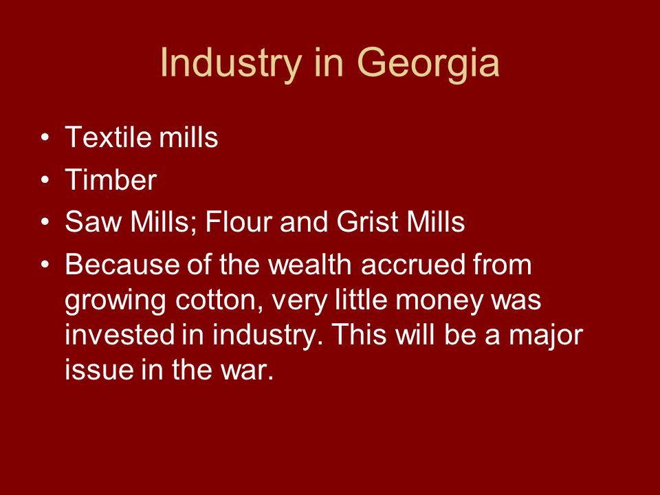 Industry in Georgia Textile mills Timber Saw Mills; Flour and Grist Mills Because of the wealth accrued from growing cotton, very little money was inv