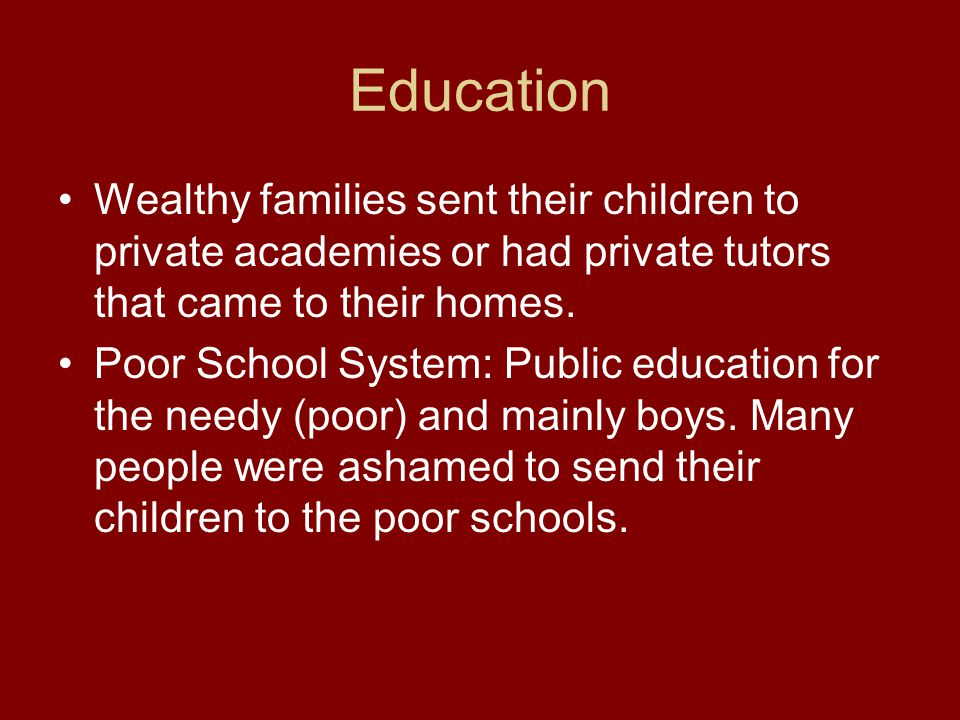 Education Wealthy families sent their children to private academies or had private tutors that came to their homes. Poor School System: Public educati