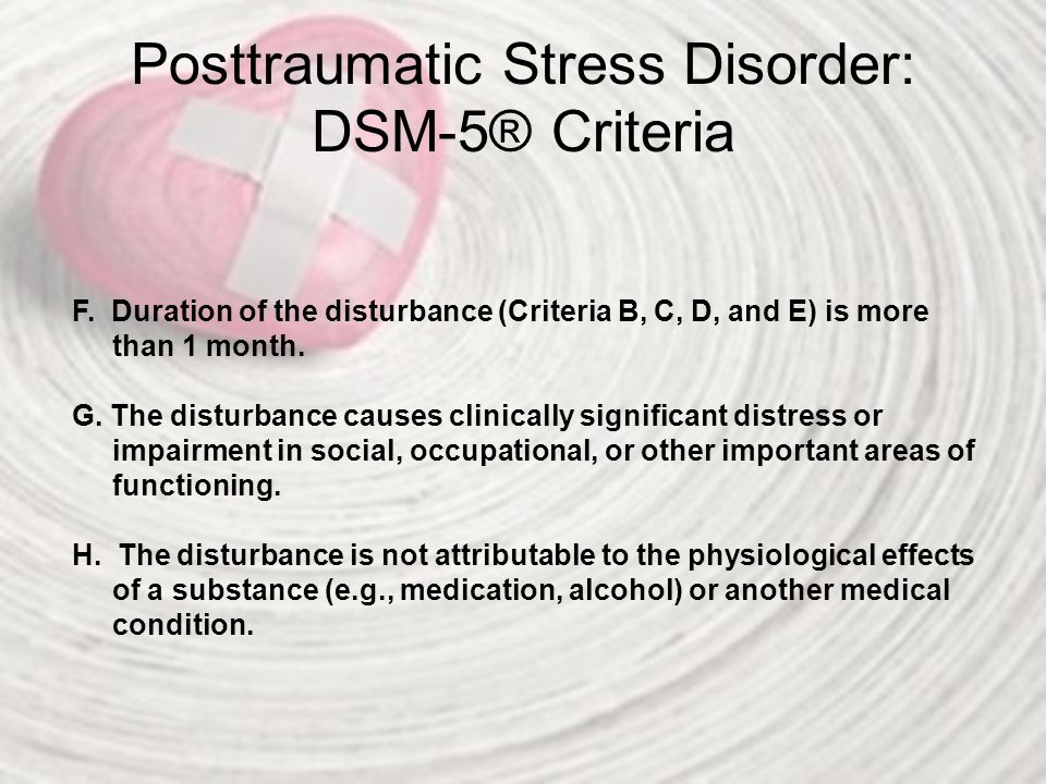 Posttraumatic Stress Disorder: DSM-5® Criteria Specify whether: With dissociative symptoms: The individual's symptoms meet the criteria for posttraumatic stress disorder, and in addition, in response to the stressor, the individual experiences persistent or recurrent symptoms of either of the following: 1.Depersonalization: Persistent or recurrent experiences of feeling detached from, and as if one were an outside observer of, one's mental processes or body (e.g., feeling as though one were in a dream; feeling a sense of unreality of self or body or of time moving slowly).