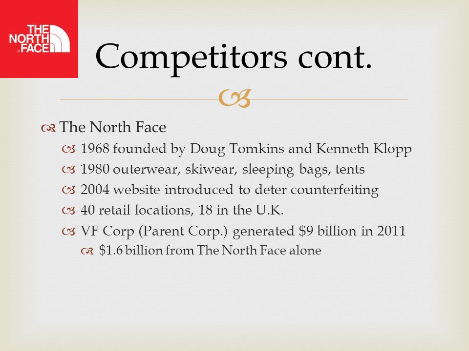   The North Face  1968 founded by Doug Tomkins and Kenneth Klopp  1980 outerwear, skiwear, sleeping bags, tents  2004 website introduced to deter counterfeiting  40 retail locations, 18 in the U.K.