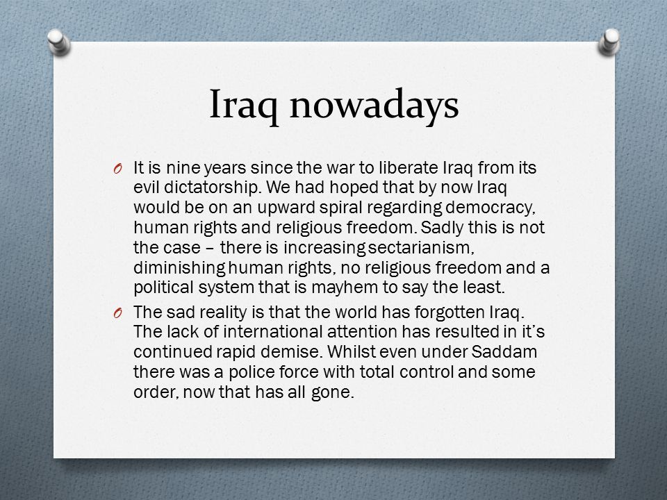 Iraq nowadays O It is nine years since the war to liberate Iraq from its evil dictatorship. We had hoped that by now Iraq would be on an upward spiral