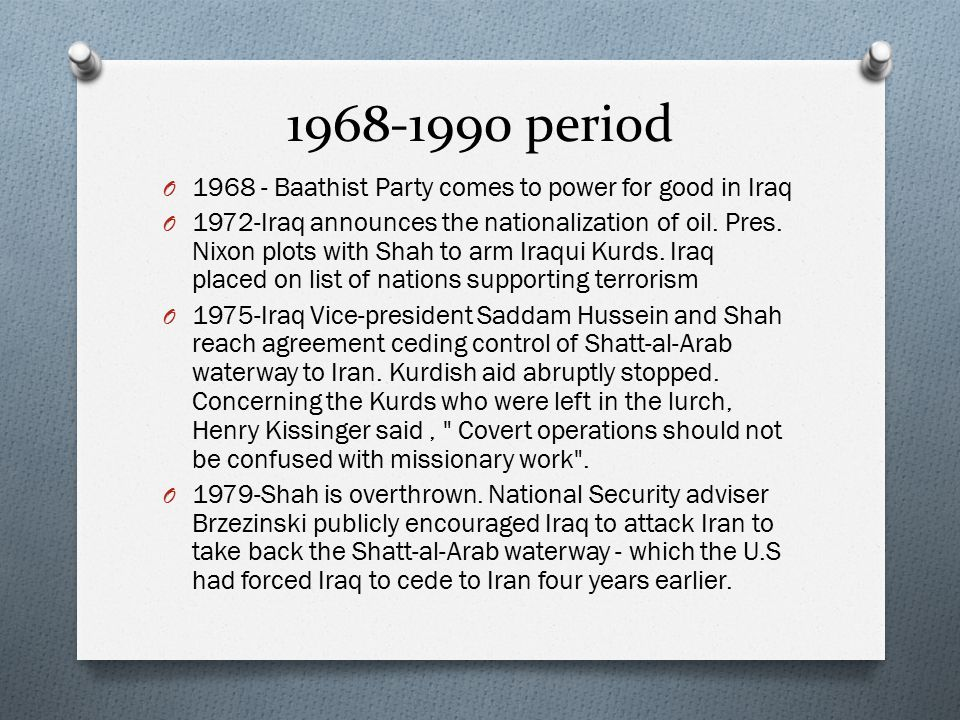 1968-1990 period O 1968 - Baathist Party comes to power for good in Iraq O 1972-Iraq announces the nationalization of oil. Pres. Nixon plots with Shah
