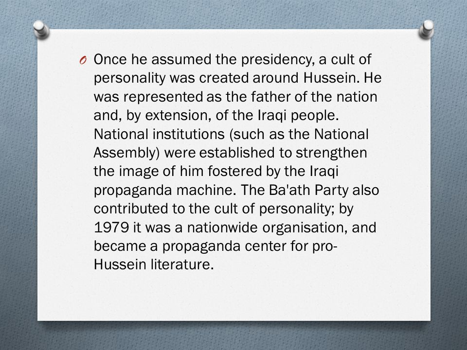 O Once he assumed the presidency, a cult of personality was created around Hussein. He was represented as the father of the nation and, by extension,