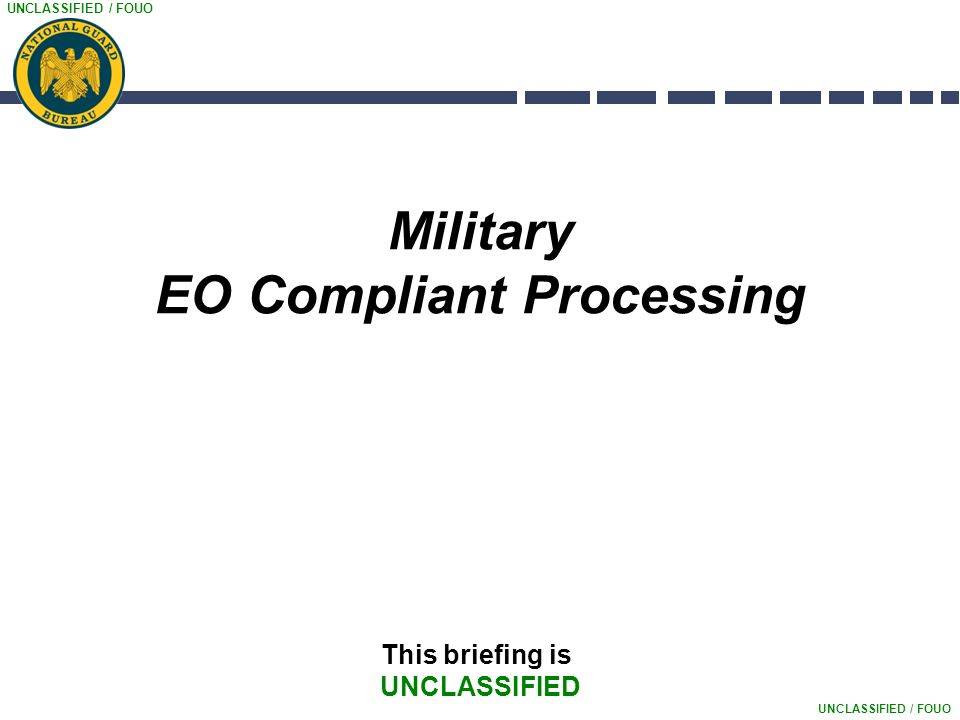 UNCLASSIFIED / FOUO Military EO Compliant Processing This briefing is UNCLASSIFIED
