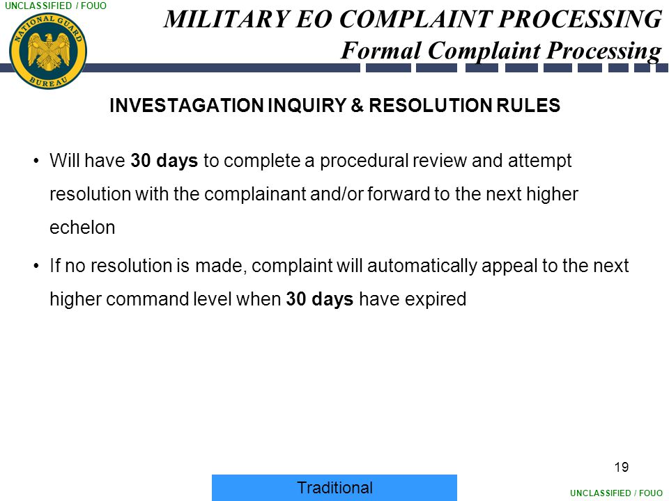 UNCLASSIFIED / FOUO 19 MILITARY EO COMPLAINT PROCESSING Formal Complaint Processing INVESTAGATION INQUIRY & RESOLUTION RULES Will have 30 days to comp