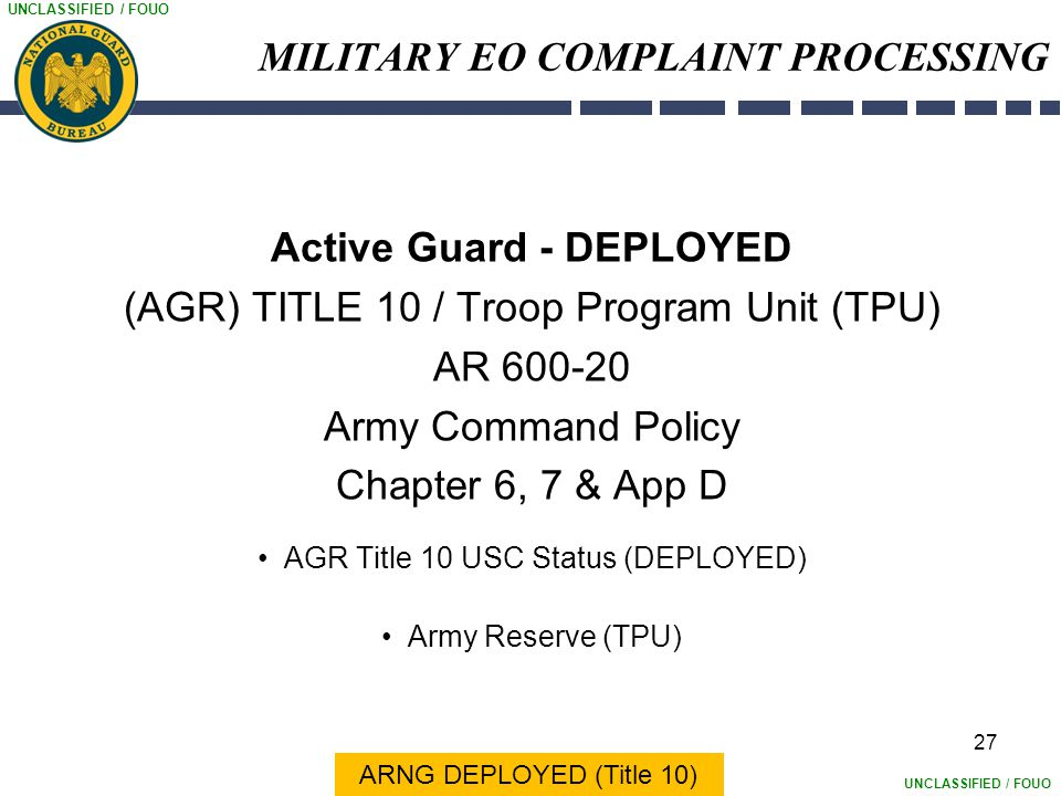 UNCLASSIFIED / FOUO 27 MILITARY EO COMPLAINT PROCESSING Active Guard - DEPLOYED (AGR) TITLE 10 / Troop Program Unit (TPU) AR 600-20 Army Command Polic