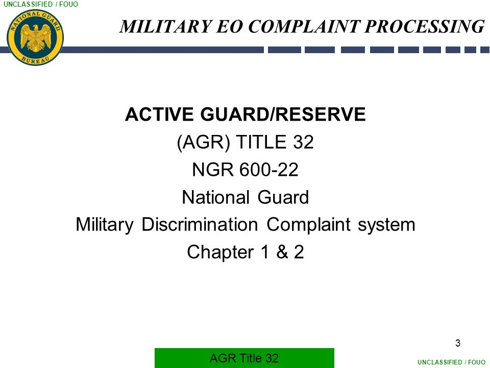 UNCLASSIFIED / FOUO 3 MILITARY EO COMPLAINT PROCESSING ACTIVE GUARD/RESERVE (AGR) TITLE 32 NGR 600-22 National Guard Military Discrimination Complaint