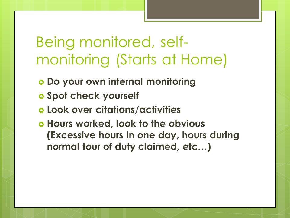 Being monitored, self- monitoring (Starts at Home)  Do your own internal monitoring  Spot check yourself  Look over citations/activities  Hours worked, look to the obvious (Excessive hours in one day, hours during normal tour of duty claimed, etc…)