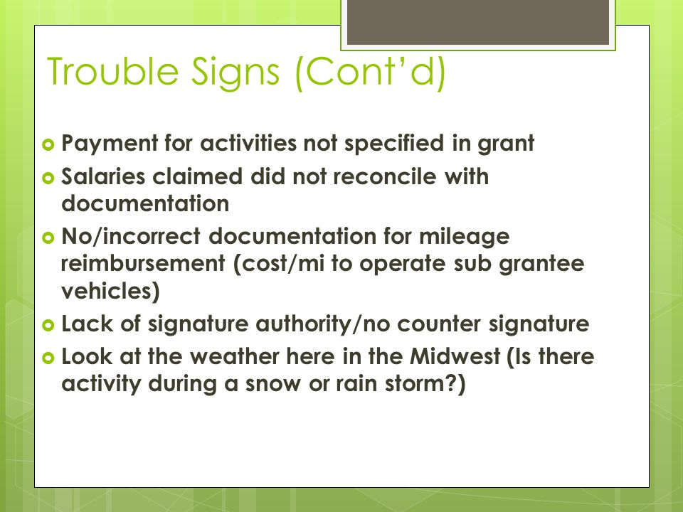 Trouble Signs (Cont'd)  Payment for activities not specified in grant  Salaries claimed did not reconcile with documentation  No/incorrect documentation for mileage reimbursement (cost/mi to operate sub grantee vehicles)  Lack of signature authority/no counter signature  Look at the weather here in the Midwest (Is there activity during a snow or rain storm )