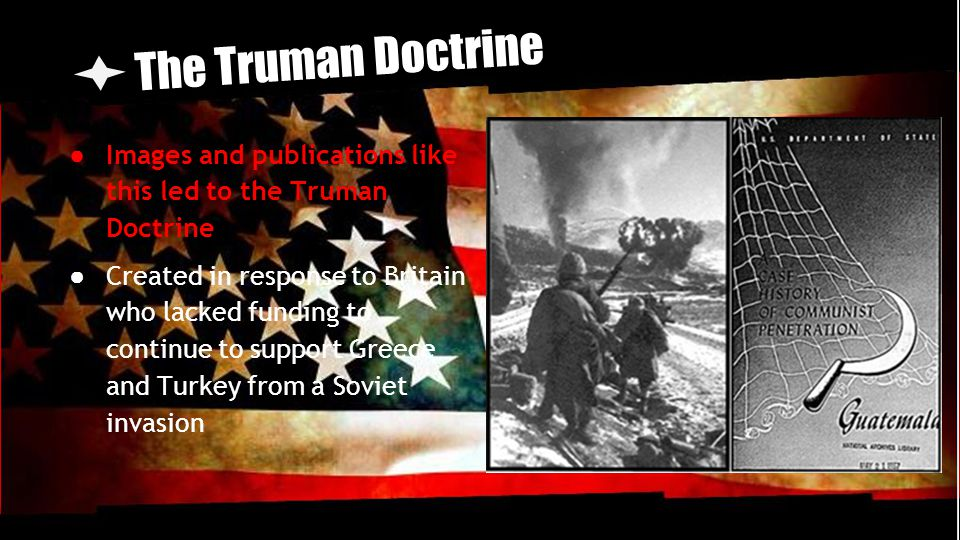 The Truman Doctrine ● Images and publications like this led to the Truman Doctrine ● Created in response to Britain who lacked funding to continue to