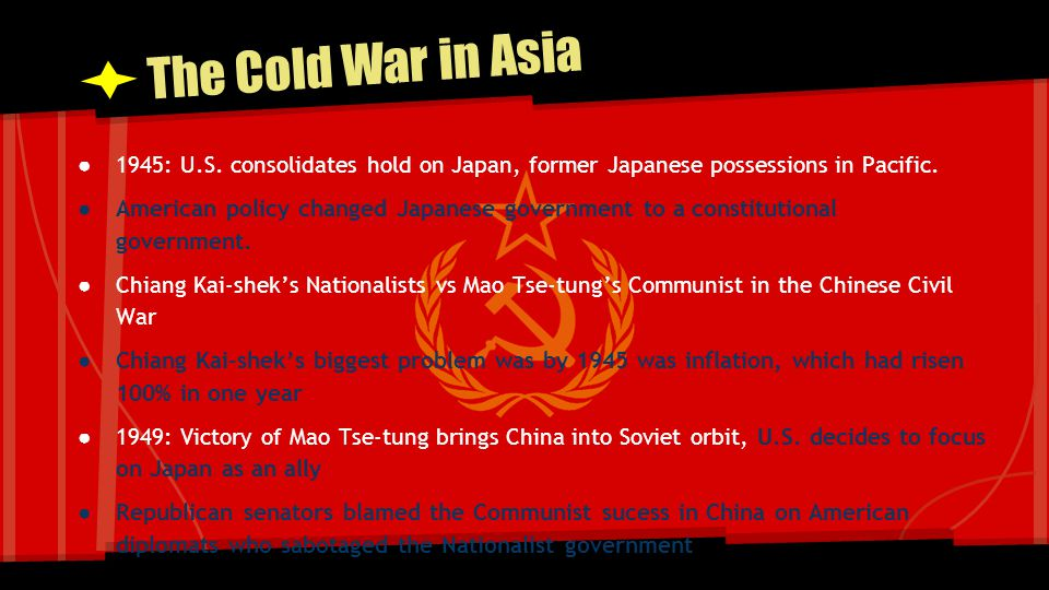 The Cold War in Asia ● 1945: U.S. consolidates hold on Japan, former Japanese possessions in Pacific. ● American policy changed Japanese government to