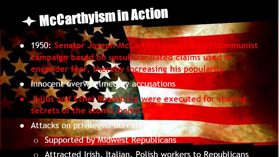 McCarthyism in Action ● 1950: Senator Joseph McCarthy launched anti communist campaign based on unsubstantiated claims used to engender fear, thereby