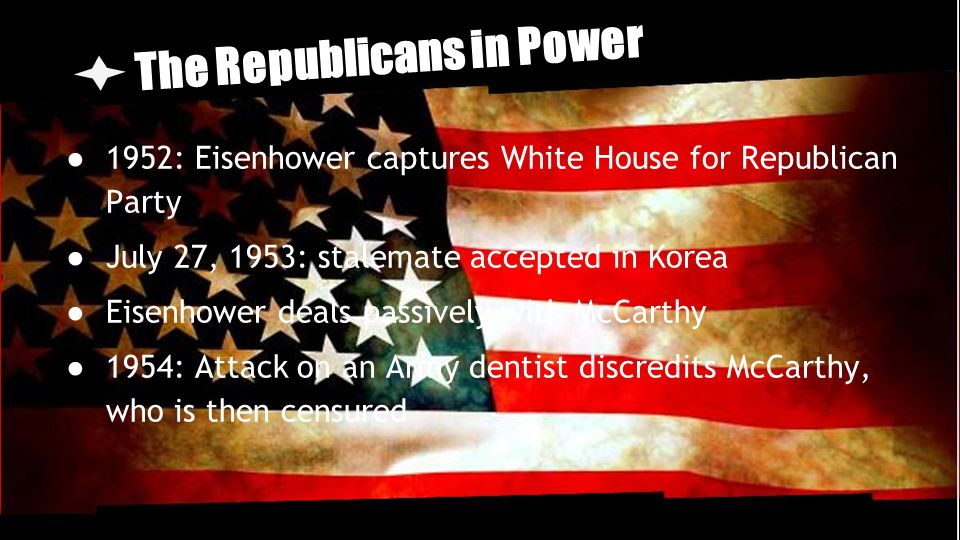 The Republicans in Power ● 1952: Eisenhower captures White House for Republican Party ● July 27, 1953: stalemate accepted in Korea ● Eisenhower deals