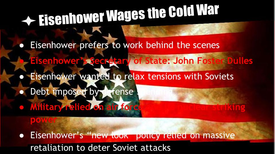 Eisenhower Wages the Cold War ● Eisenhower prefers to work behind the scenes ● Eisenhower's Secretary of State: John Foster Dulles ● Eisenhower wanted