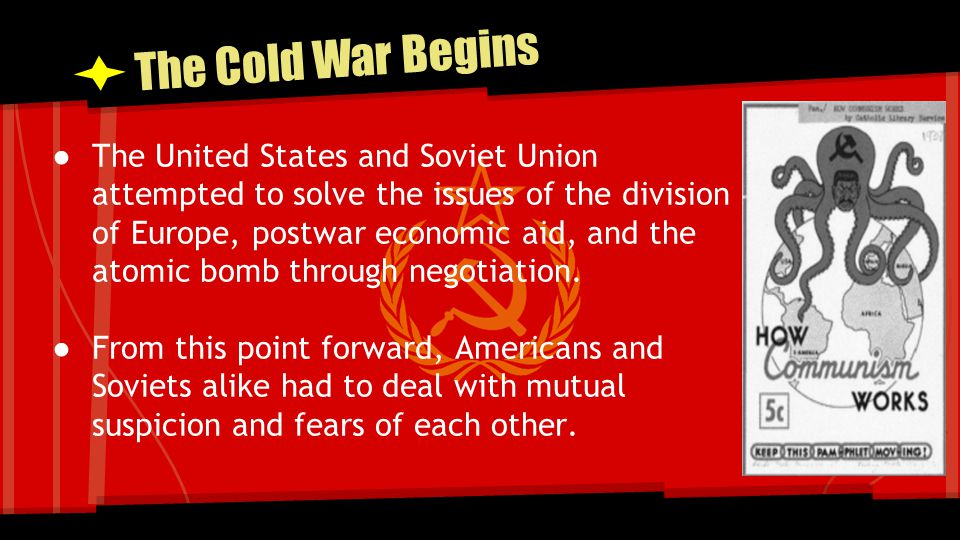 The Cold War Begins ● The United States and Soviet Union attempted to solve the issues of the division of Europe, postwar economic aid, and the atomic