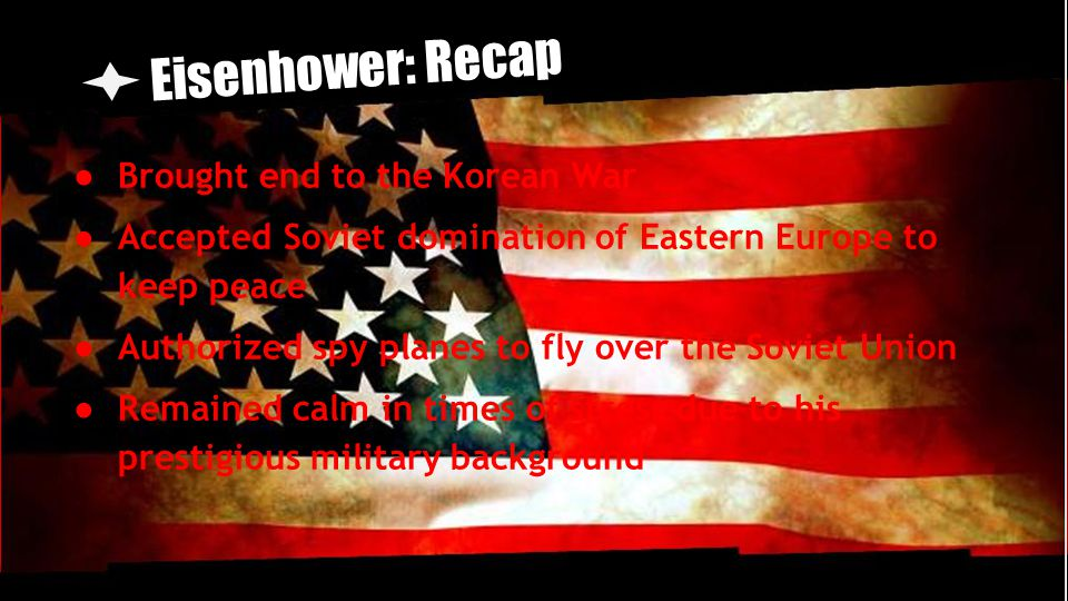 Eisenhower: Recap ● Brought end to the Korean War ● Accepted Soviet domination of Eastern Europe to keep peace ● Authorized spy planes to fly over the