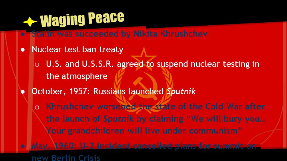 Waging Peace ● Stalin was succeeded by Nikita Khrushchev ● Nuclear test ban treaty o U.S. and U.S.S.R. agreed to suspend nuclear testing in the atmosp