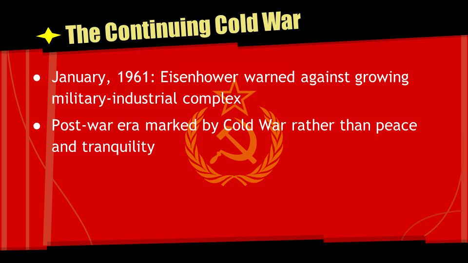 The Continuing Cold War ● January, 1961: Eisenhower warned against growing military-industrial complex ● Post-war era marked by Cold War rather than p