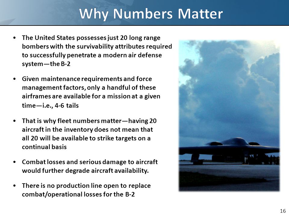 The United States possesses just 20 long range bombers with the survivability attributes required to successfully penetrate a modern air defense system—the B-2 Given maintenance requirements and force management factors, only a handful of these airframes are available for a mission at a given time—i.e., 4-6 tails That is why fleet numbers matter—having 20 aircraft in the inventory does not mean that all 20 will be available to strike targets on a continual basis Combat losses and serious damage to aircraft would further degrade aircraft availability.
