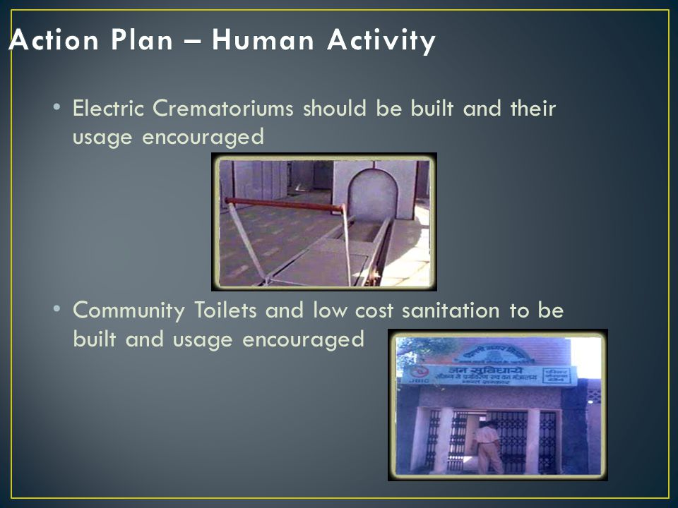 Electric Crematoriums should be built and their usage encouraged Community Toilets and low cost sanitation to be built and usage encouraged