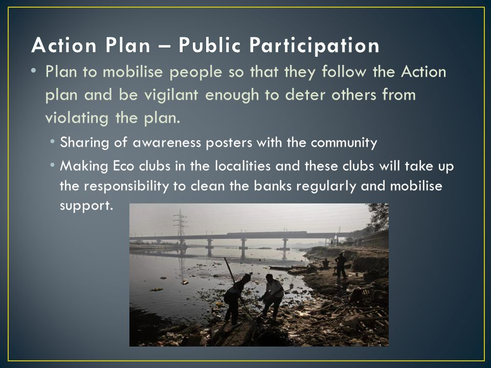 Plan to mobilise people so that they follow the Action plan and be vigilant enough to deter others from violating the plan.
