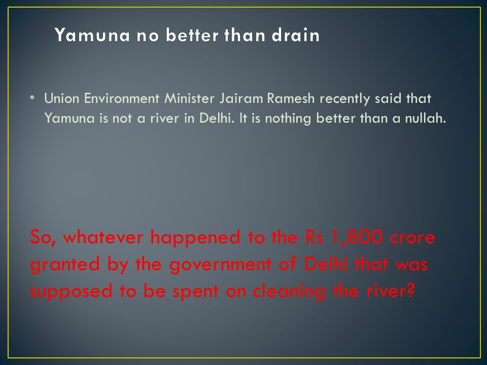 Union Environment Minister Jairam Ramesh recently said that Yamuna is not a river in Delhi.