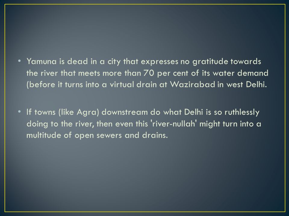 Yamuna is dead in a city that expresses no gratitude towards the river that meets more than 70 per cent of its water demand (before it turns into a virtual drain at Wazirabad in west Delhi.
