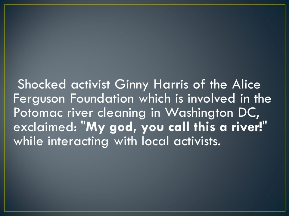 Shocked activist Ginny Harris of the Alice Ferguson Foundation which is involved in the Potomac river cleaning in Washington DC, exclaimed: