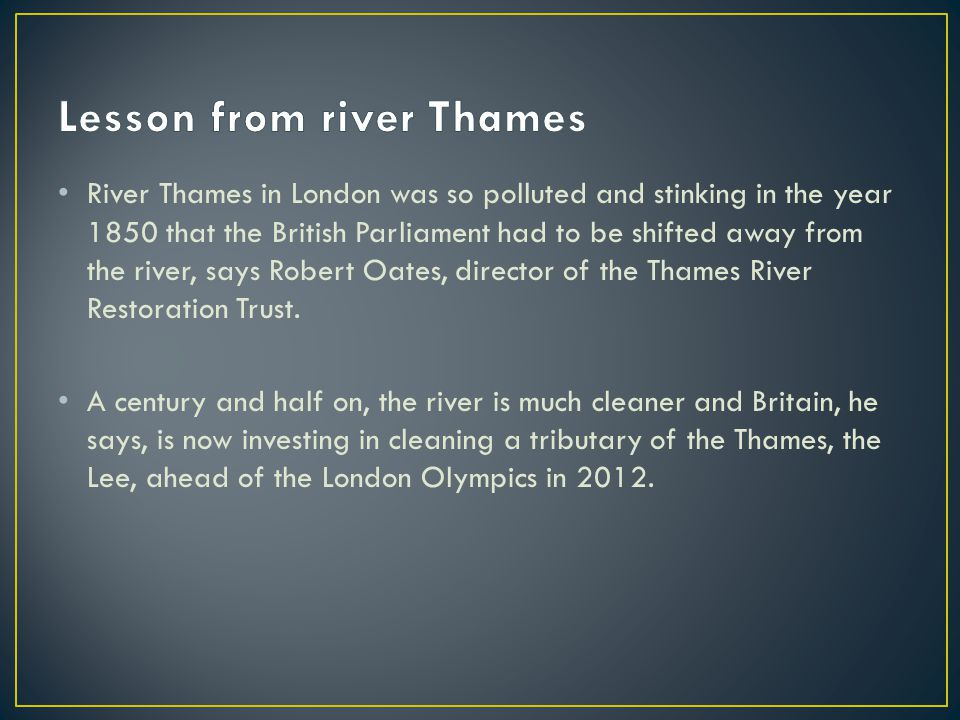 River Thames in London was so polluted and stinking in the year 1850 that the British Parliament had to be shifted away from the river, says Robert Oates, director of the Thames River Restoration Trust.
