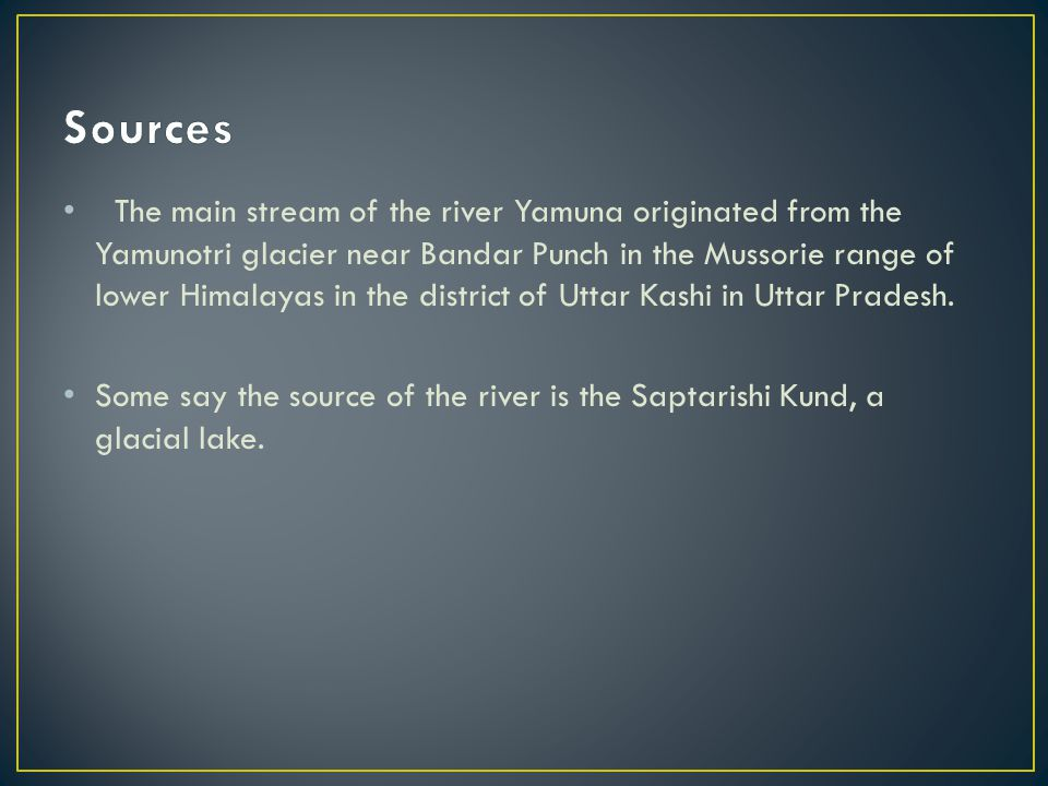The main stream of the river Yamuna originated from the Yamunotri glacier near Bandar Punch in the Mussorie range of lower Himalayas in the district of Uttar Kashi in Uttar Pradesh.