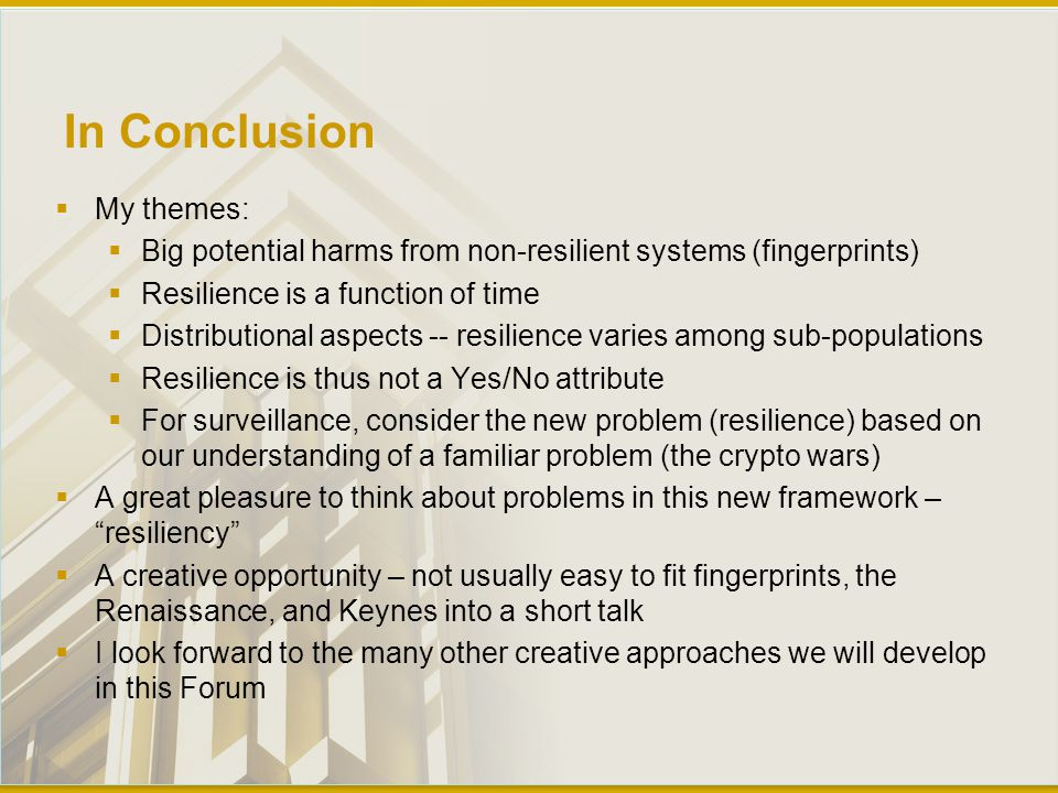 In Conclusion  My themes:  Big potential harms from non-resilient systems (fingerprints)  Resilience is a function of time  Distributional aspects -- resilience varies among sub-populations  Resilience is thus not a Yes/No attribute  For surveillance, consider the new problem (resilience) based on our understanding of a familiar problem (the crypto wars)  A great pleasure to think about problems in this new framework – resiliency  A creative opportunity – not usually easy to fit fingerprints, the Renaissance, and Keynes into a short talk  I look forward to the many other creative approaches we will develop in this Forum