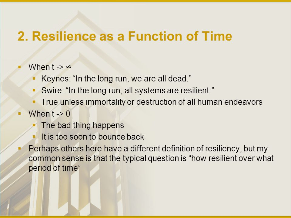 """2. Resilience as a Function of Time  When t -> ∞  Keynes: """"In the long run, we are all dead.""""  Swire: """"In the long run, all systems are resilient."""""""