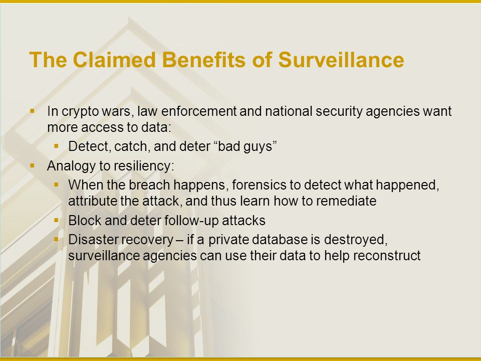 The Claimed Benefits of Surveillance  In crypto wars, law enforcement and national security agencies want more access to data:  Detect, catch, and deter bad guys  Analogy to resiliency:  When the breach happens, forensics to detect what happened, attribute the attack, and thus learn how to remediate  Block and deter follow-up attacks  Disaster recovery – if a private database is destroyed, surveillance agencies can use their data to help reconstruct