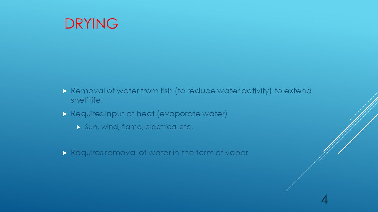 DRYING  Removal of water from fish (to reduce water activity) to extend shelf life  Requires input of heat (evaporate water)  Sun, wind, flame, electrical etc.