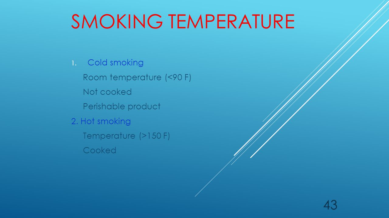 SMOKING TEMPERATURE 1. Cold smoking Room temperature (<90 F) Not cooked Perishable product 2. Hot smoking Temperature (>150 F) Cooked 43