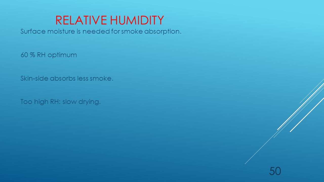 RELATIVE HUMIDITY Surface moisture is needed for smoke absorption. 60 % RH optimum Skin-side absorbs less smoke. Too high RH: slow drying. 50