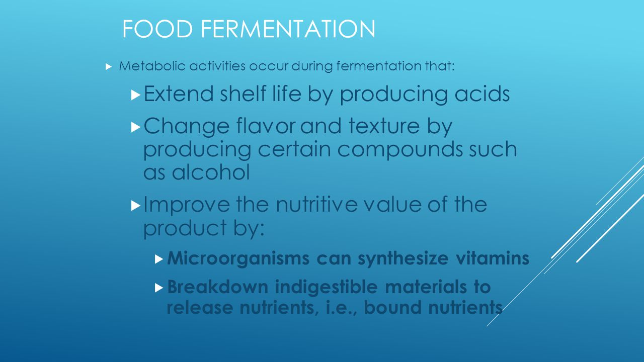 FOOD FERMENTATION  Metabolic activities occur during fermentation that:  Extend shelf life by producing acids  Change flavor and texture by producing certain compounds such as alcohol  Improve the nutritive value of the product by:  Microorganisms can synthesize vitamins  Breakdown indigestible materials to release nutrients, i.e., bound nutrients