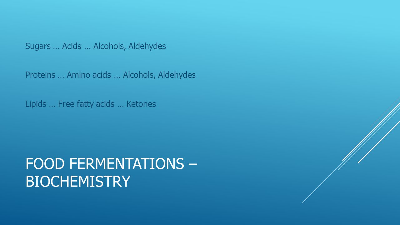 FOOD FERMENTATIONS – BIOCHEMISTRY Sugars … Acids … Alcohols, Aldehydes Proteins … Amino acids … Alcohols, Aldehydes Lipids … Free fatty acids … Ketone