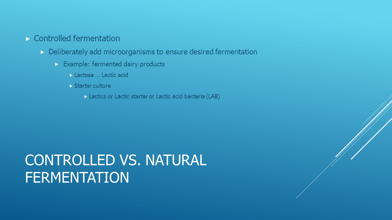 CONTROLLED VS. NATURAL FERMENTATION  Controlled fermentation  Deliberately add microorganisms to ensure desired fermentation  Example: fermented da