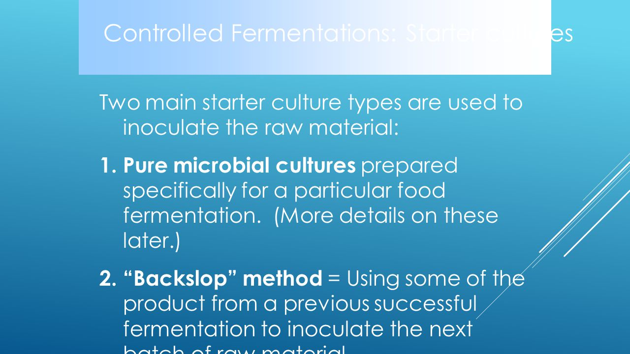 Controlled Fermentations: Starter cultures Two main starter culture types are used to inoculate the raw material: 1.Pure microbial cultures prepared specifically for a particular food fermentation.