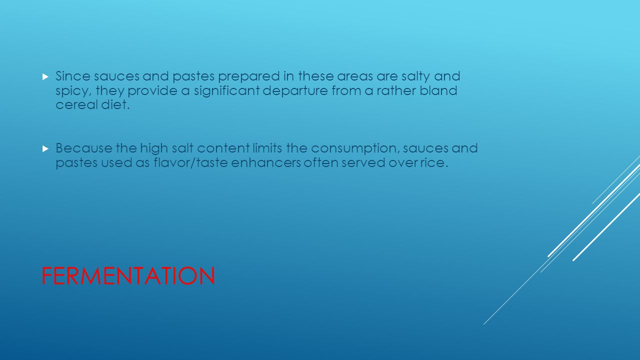 FERMENTATION  Since sauces and pastes prepared in these areas are salty and spicy, they provide a significant departure from a rather bland cereal di