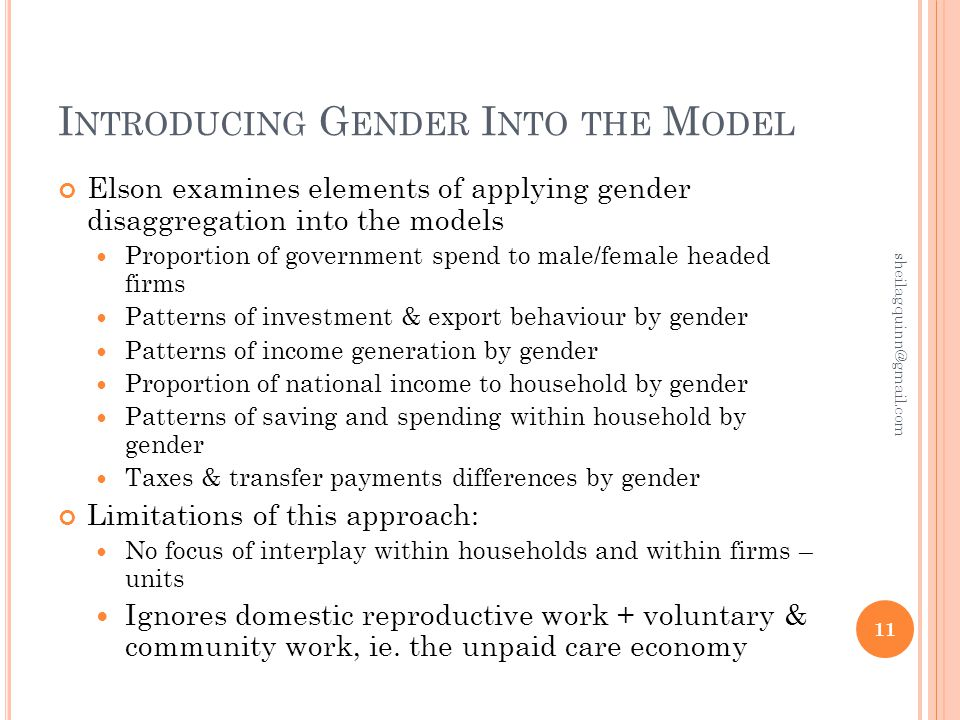 I NTRODUCING G ENDER I NTO THE M ODEL Elson examines elements of applying gender disaggregation into the models Proportion of government spend to male/female headed firms Patterns of investment & export behaviour by gender Patterns of income generation by gender Proportion of national income to household by gender Patterns of saving and spending within household by gender Taxes & transfer payments differences by gender Limitations of this approach: No focus of interplay within households and within firms – units Ignores domestic reproductive work + voluntary & community work, ie.